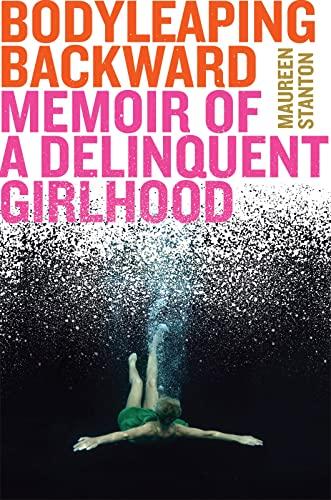 9781328900234: Body Leaping Backward: Memoir of a Delinquent Girlhood