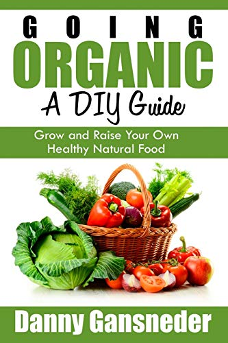 Going Organic: A Diy Guide: Grow and Raise Your Own Healthy Natural Food: Gansneder, Danny