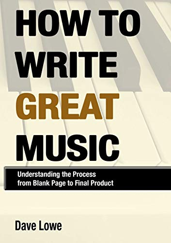 How To Write Great Music - Understanding the Process from Blank Page to Final Product: Dave Lowe
