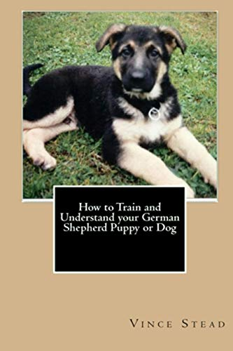9781329149267: How to Train and Understand Your German Shepherd Puppy or Dog