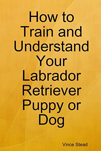 9781329149281: How to Train and Understand Your Labrador Retriever Puppy or Dog
