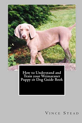 9781329168701: How to Understand and Train your Weimaraner Puppy or Dog Guide Book