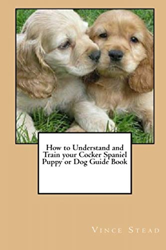 9781329189683: How to Understand and Train your Cocker Spaniel Puppy or Dog Guide Book