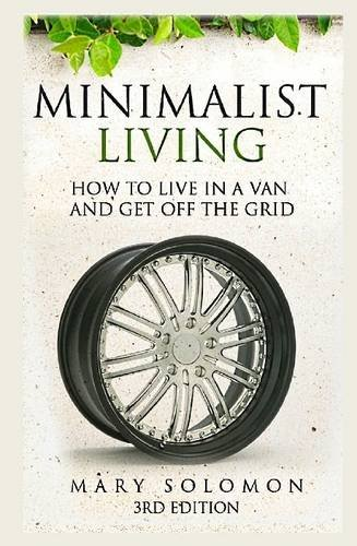 Minimalistic Living: How To Live In A Van And Get Off The Grid: Mary Solomon