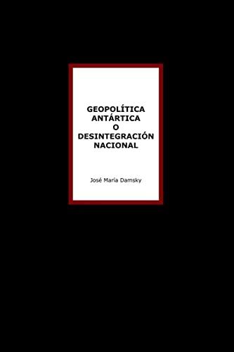 Geopolitica Antartica o Desintegracion Nacional (Paperback): Jose Maria Damsky