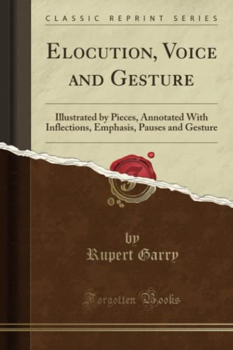 9781330066478: Elocution, Voice and Gesture: Illustrated by Pieces, Annotated With Inflections, Emphasis, Pauses and Gesture (Classic Reprint)
