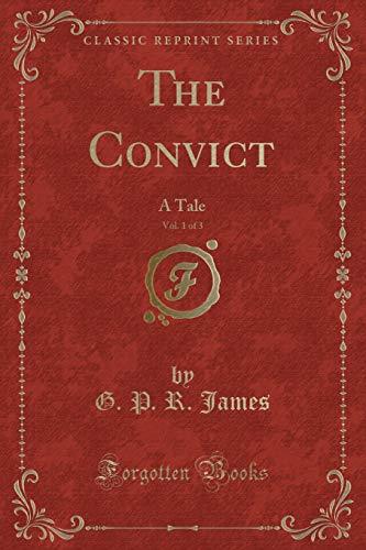 The Convict, Vol. 1 of 3: A Tale (Classic Reprint): James, G. P. R.