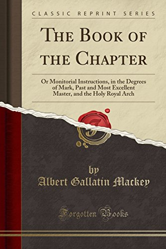 9781330115404: The Book of the Chapter: Or Monitorial Instructions, in the Degrees of Mark, Past and Most Excellent Master, and the Holy Royal Arch (Classic Reprint)