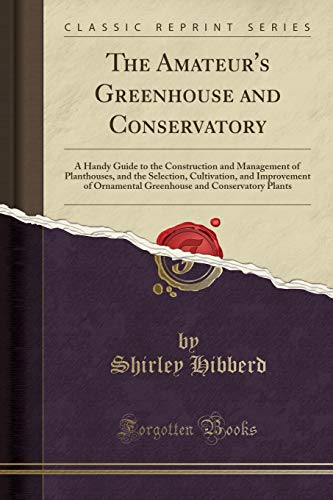 The Amateur's Greenhouse and Conservatory: A Handy Guide to the Construction and Management of...