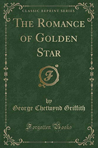 The Romance of Golden Star (Classic Reprint): Griffith, George Chetwynd