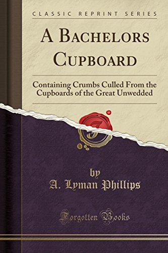 9781330242025: A Bachelors Cupboard: Containing Crumbs Culled From the Cupboards of the Great Unwedded (Classic Reprint)