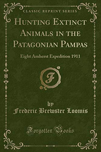 9781330282458: Hunting Extinct Animals in the Patagonian Pampas: Eight Amherst Expedition 1911 (Classic Reprint)