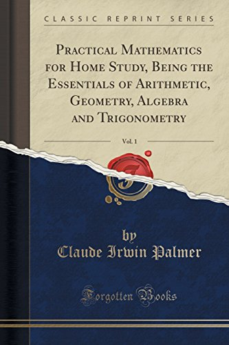 Practical Mathematics for Home Study, Being the: Claude Irwin Palmer