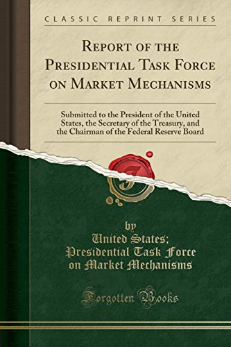 9781330342398: Report of the Presidential Task Force on Market Mechanisms: Submitted to the President of the United States, the Secretary of the Treasury, and the ... the Federal Reserve Board (Classic Reprint)