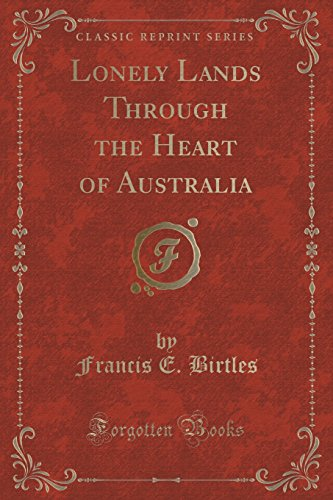 Lonely Lands Through the Heart of Australia: Birtles, Francis E.