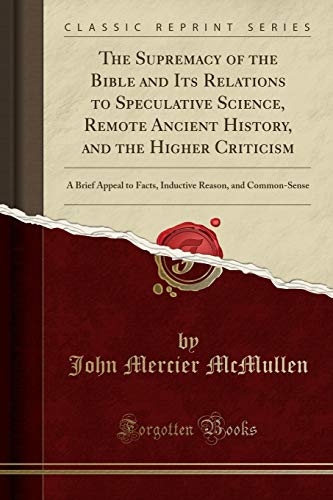 9781330348086: The Supremacy of the Bible and Its Relations to Speculative Science, Remote Ancient History, and the Higher Criticism: A Brief Appeal to Facts, Inductive Reason, and Common-Sense (Classic Reprint)