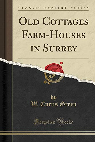 Old Cottages Farm-Houses in Surrey (Classic Reprint): Green, W. Curtis