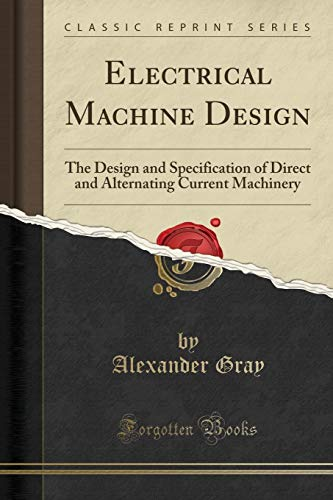 Electrical Machine Design: The Design and Specification of Direct and Alternating Current Machinery...