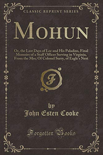 9781330416228: Mohun: Or, the Last Days of Lee and His Paladins, Final Memoirs of a Staff Officer Serving in Virginia, From the Mss; Of Colonel Surry, of Eagle's Nest (Classic Reprint)