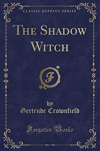The Shadow Witch (Classic Reprint): Crownfield, Gertrude
