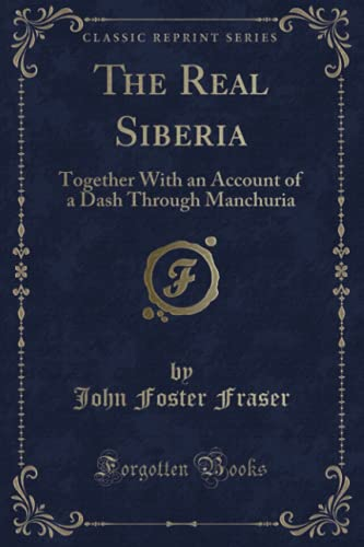 The Real Siberia: Together with an Account: John Foster Fraser