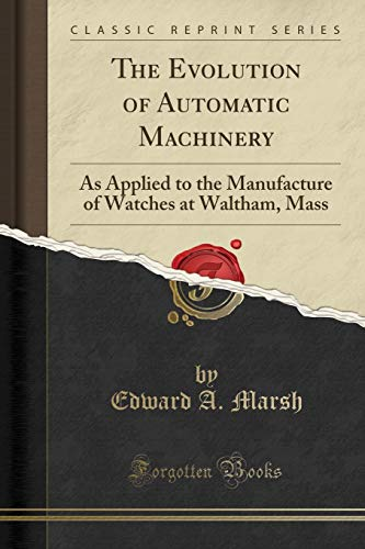 9781330520628: The Evolution of Automatic Machinery: As Applied to the Manufacture of Watches at Waltham, Mass (Classic Reprint)