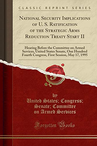 9781330533000: National Security Implications of U. S. Ratification of the Strategic Arms Reduction Treaty Start II: Hearing Before the Committee on Armed Services, ... First Session, May 17, 1995 (Classic Reprint)