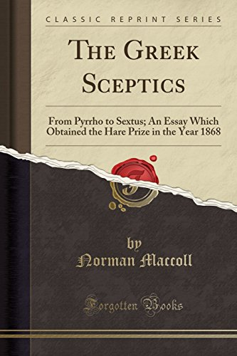 The Greek Sceptics: From Pyrrho to Sextus; An Essay Which Obtained the Hare Prize in the Year 1868 ...