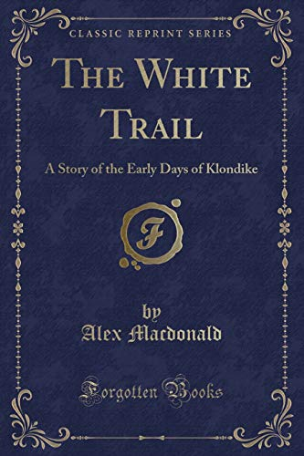 9781330559154: The White Trail: A Story of the Early Days of Klondike (Classic Reprint)