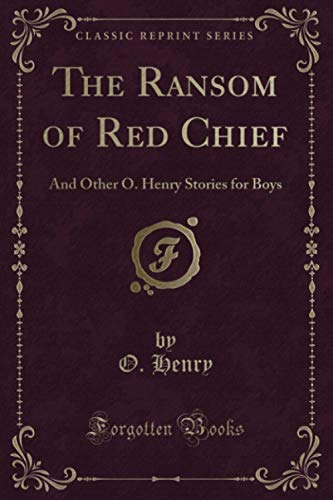 The Ransom of Red Chief: And Other O. Henry Stories for Boys (Classic Reprint): Henry, O.