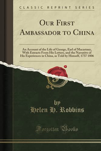 9781330591369: Our First Ambassador to China: An Account of the Life of George, Earl of Macartney, With Extracts From His Letters, and the Narrative of His ... Told by Himself, 1737 1806 (Classic Reprint)