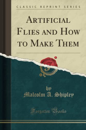 Artificial Flies and How to Make Them (Classic Reprint): Malcolm A. Shipley
