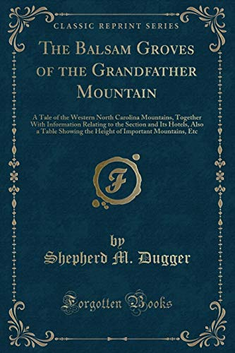 9781330610718: The Balsam Groves of the Grandfather Mountain: A Tale of the Western North Carolina Mountains, Together With Information Relating to the Section and ... of Important Mountains, Etc (Classic Reprint)
