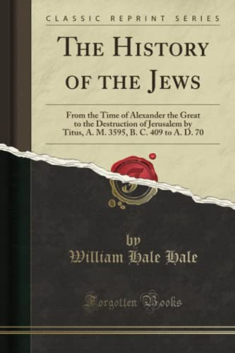 9781330620069: The History of the Jews: From the Time of Alexander the Great to the Destruction of Jerusalem by Titus, A. M. 3595, B. C. 409 to A. D. 70 (Classic Reprint)