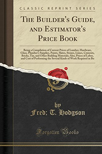 9781330623626: The Builder's Guide, and Estimator's Price Book: Being a Compilation of Current Prices of Lumber, Hardware, Glass, Plumber's Supplies, Paints, Slates, ... Also, Prices of Labor, and Cost of Pe