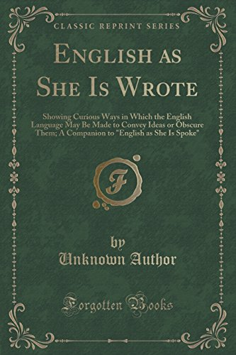 9781330658000: English as She Is Wrote: Showing Curious Ways in Which the English Language May Be Made to Convey Ideas or Obscure Them; A Companion to