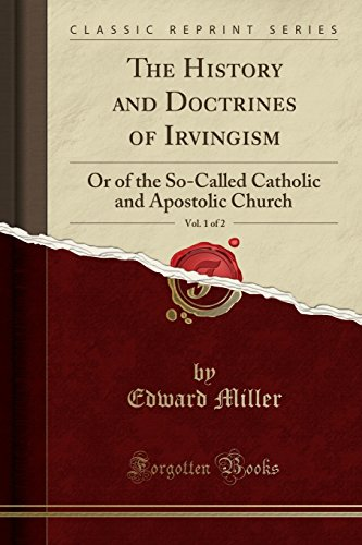 The History and Doctrines of Irvingism, Vol. 1 of 2: Or of the So-Called Catholic and Apostolic Church