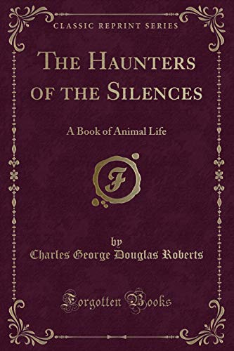 9781330722916: The Haunters of the Silences: A Book of Animal Life (Classic Reprint)