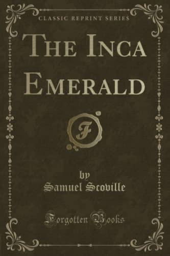 The Inca Emerald (Classic Reprint) (Paperback): Jr. Samuel Scoville