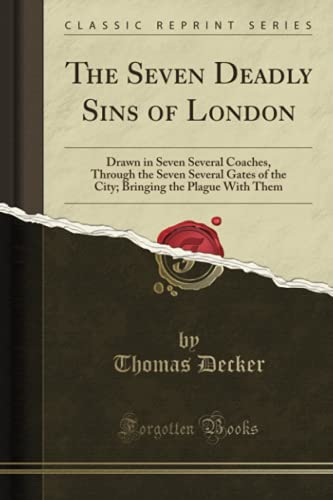 9781330729182: The Seven Deadly Sins of London: Drawn in Seven Several Coaches, Through the Seven Several Gates of the City; Bringing the Plague With Them (Classic Reprint)