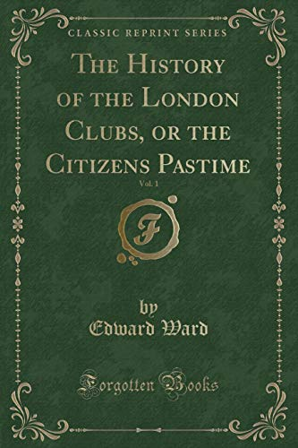 9781330809594: The History of the London Clubs, or the Citizens Pastime, Vol. 1 (Classic Reprint)