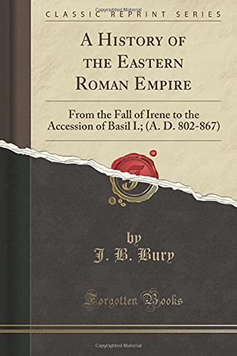 9781330855737: A History of the Eastern Roman Empire: From the Fall of Irene to the Accession of Basil I.; (A. D. 802-867) (Classic Reprint)