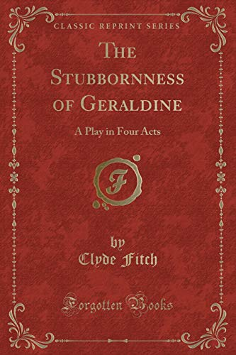 9781330888346: The Stubbornness of Geraldine: A Play in Four Acts (Classic Reprint)