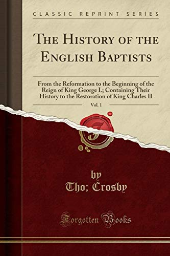9781330897867: The History of the English Baptists, Vol. 1: From the Reformation to the Beginning of the Reign of King George I.; Containing Their History to the Restoration of King Charles II (Classic Reprint)