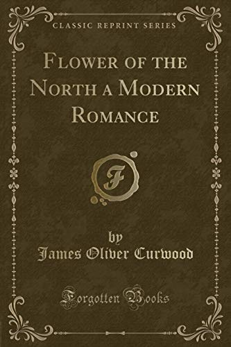 9781330910405: Flower of the North a Modern Romance (Classic Reprint)