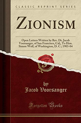 9781330967478: Zionism: Open Letters Written by Rev. Dr. Jacob Voorsanger, of San Francisco, Cal;, To Hon. Simon Wolf, of Washington, D. C.; 1903-04 (Classic Reprint)