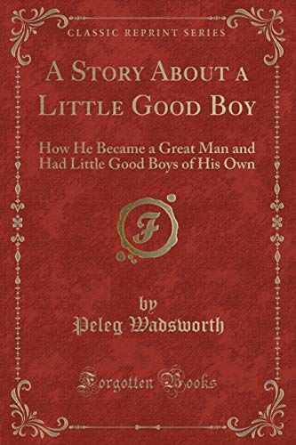 9781330981504: A Story About a Little Good Boy: How He Became a Great Man and Had Little Good Boys of His Own (Classic Reprint)