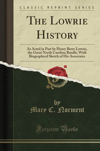 9781330993064: The Lowrie History: As Acted in Part by Henry Berry Lowrie, the Great North Carolina Bandit, With Biographical Sketch of His Associates (Classic Reprint)