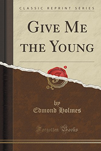 Give Me the Young (Classic Reprint) (Paperback): Edmond Holmes