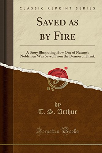 9781331030904: Saved as by Fire: A Story Illustrating How One of Nature's Noblemen Was Saved From the Demon of Drink (Classic Reprint)